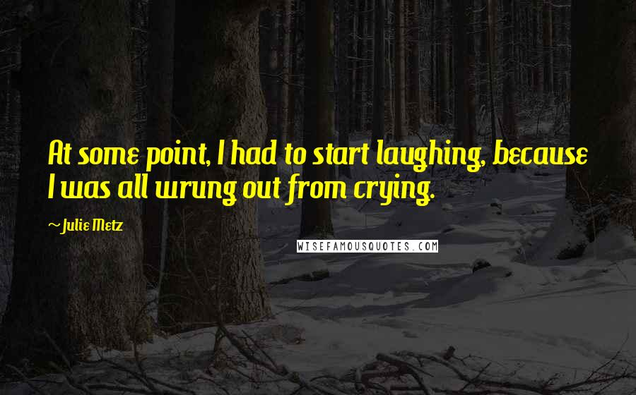 Julie Metz quotes: At some point, I had to start laughing, because I was all wrung out from crying.