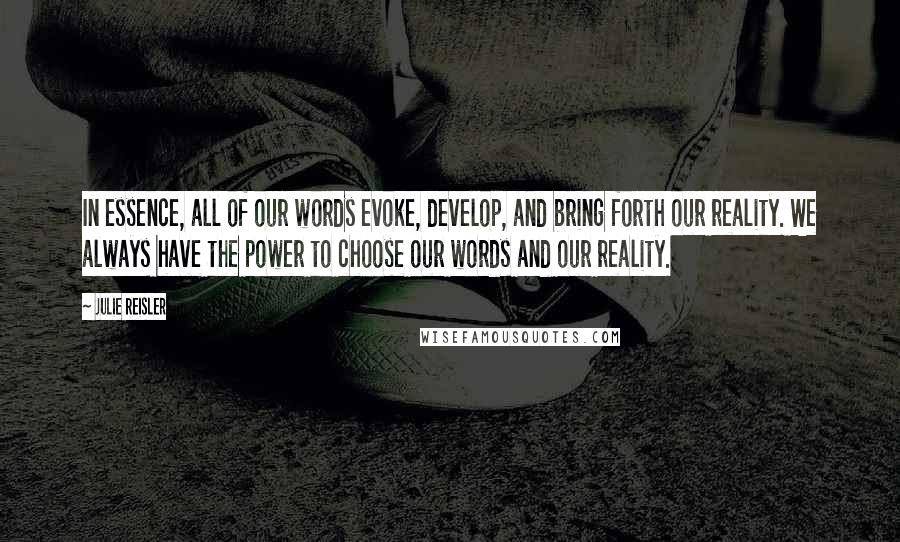 Julie Reisler quotes: In essence, all of our words evoke, develop, and bring forth our reality. We always have the power to choose our words and our reality.