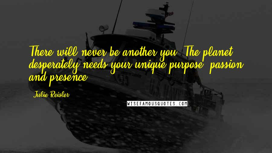Julie Reisler quotes: There will never be another you. The planet desperately needs your unique purpose, passion and presence.