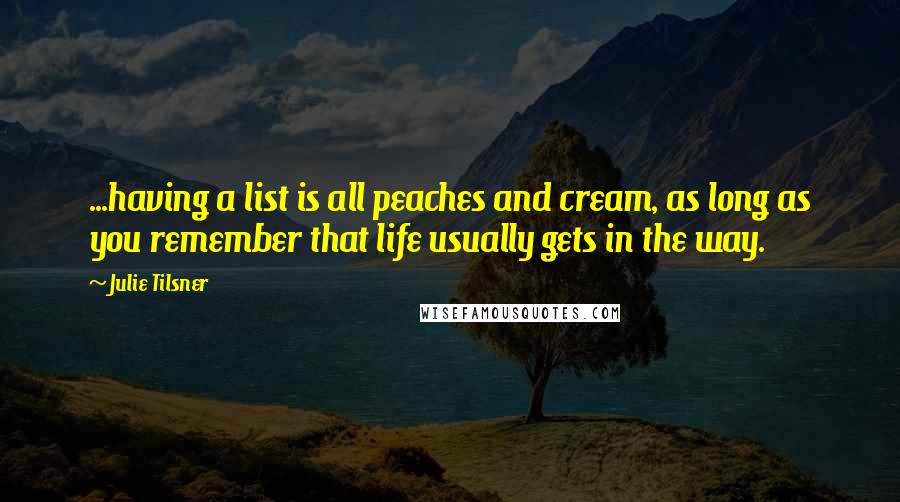 Julie Tilsner quotes: ...having a list is all peaches and cream, as long as you remember that life usually gets in the way.