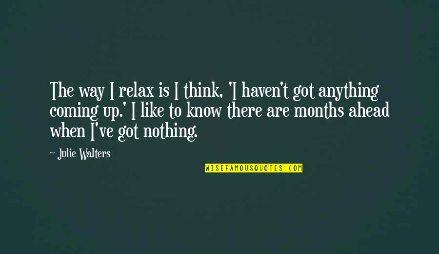 Julie Walters Quotes By Julie Walters: The way I relax is I think, 'I
