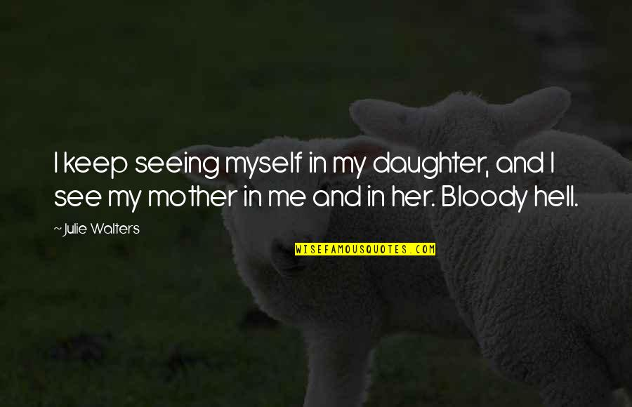 Julie Walters Quotes By Julie Walters: I keep seeing myself in my daughter, and