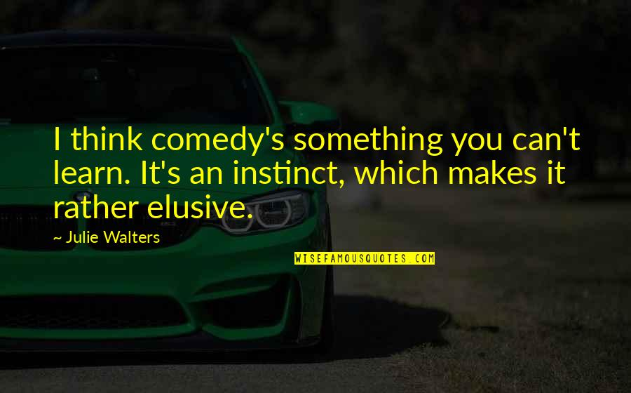 Julie Walters Quotes By Julie Walters: I think comedy's something you can't learn. It's