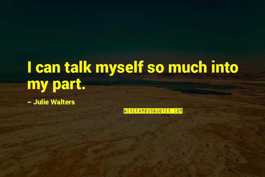 Julie Walters Quotes By Julie Walters: I can talk myself so much into my
