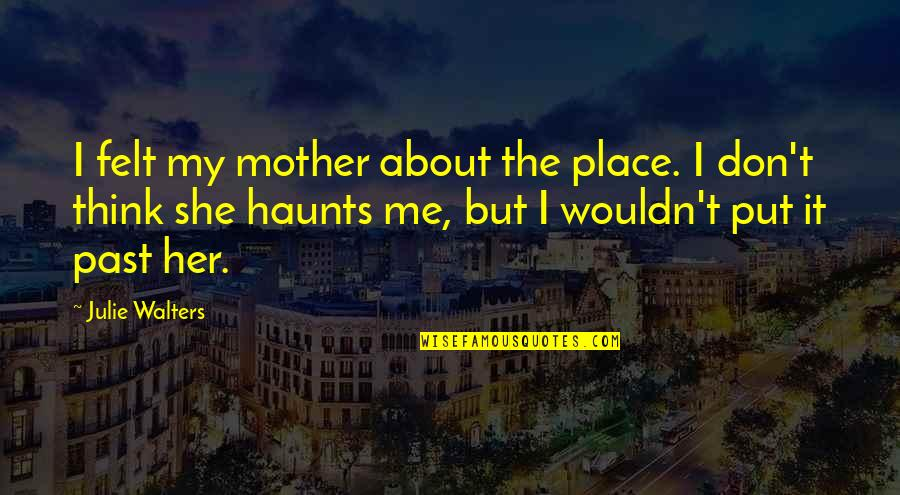 Julie Walters Quotes By Julie Walters: I felt my mother about the place. I