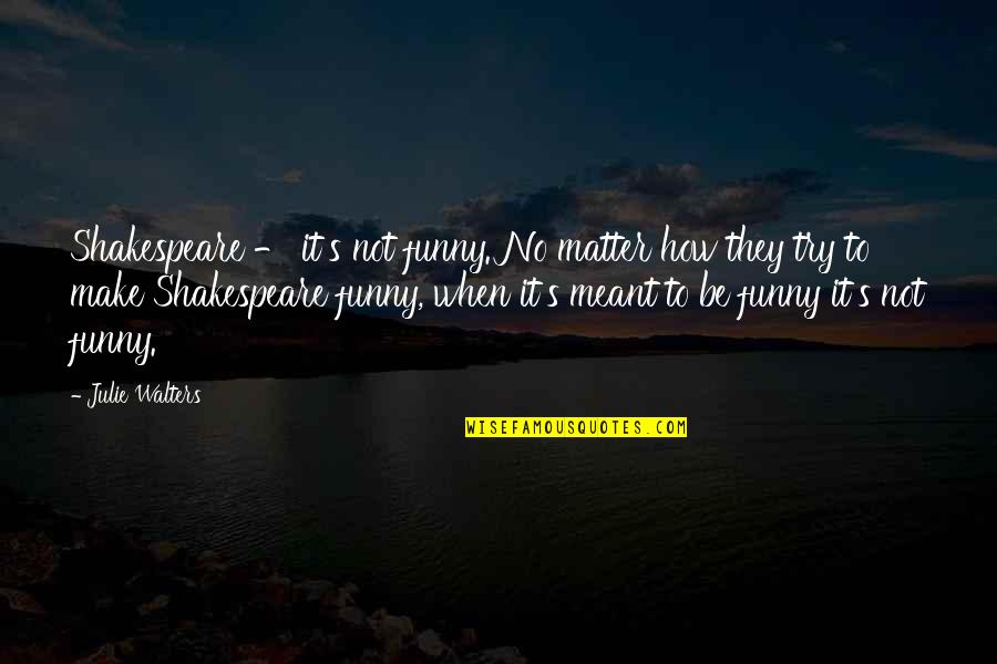 Julie Walters Quotes By Julie Walters: Shakespeare - it's not funny. No matter how