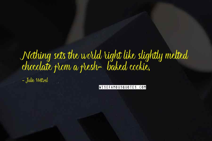 Julie Wetzel quotes: Nothing sets the world right like slightly melted chocolate from a fresh-baked cookie.