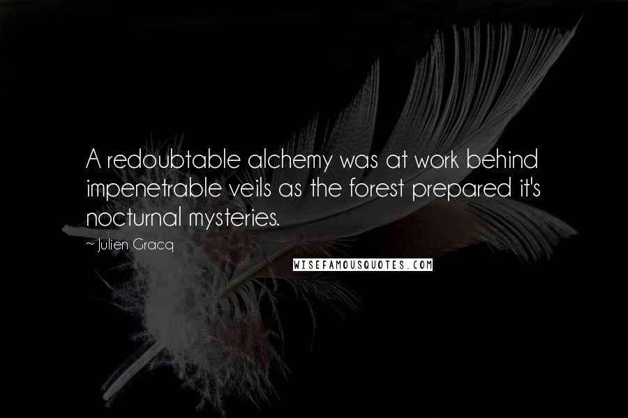 Julien Gracq quotes: A redoubtable alchemy was at work behind impenetrable veils as the forest prepared it's nocturnal mysteries.