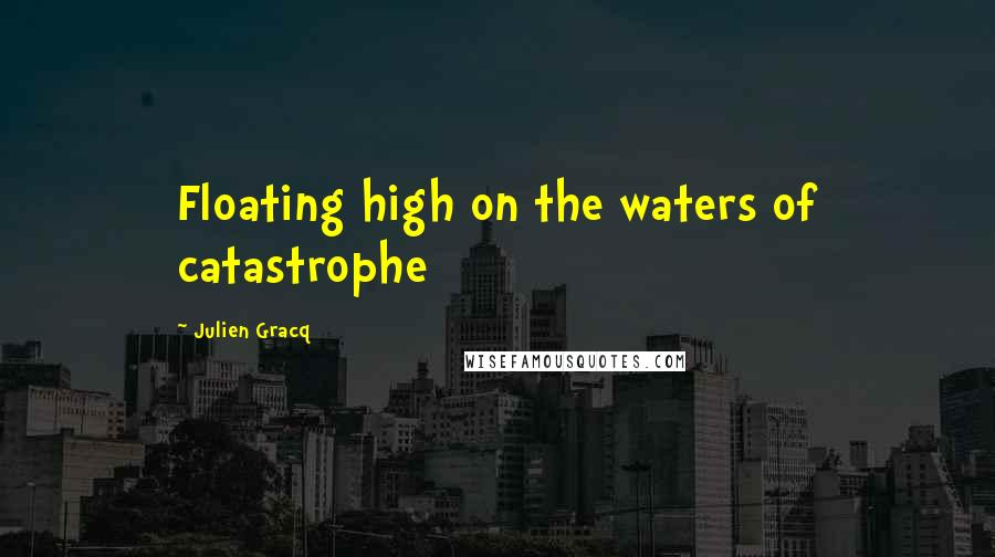 Julien Gracq quotes: Floating high on the waters of catastrophe