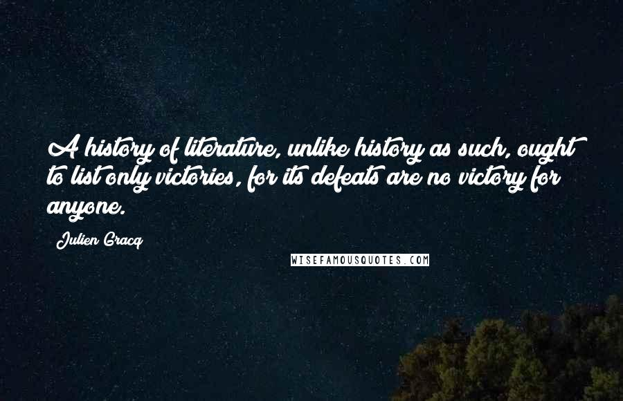 Julien Gracq quotes: A history of literature, unlike history as such, ought to list only victories, for its defeats are no victory for anyone.