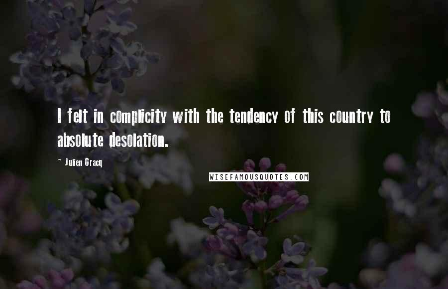 Julien Gracq quotes: I felt in complicity with the tendency of this country to absolute desolation.