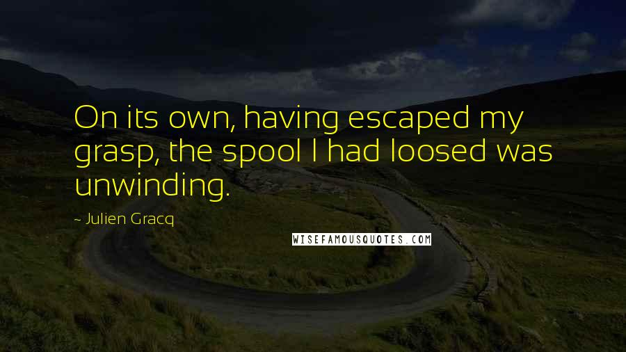 Julien Gracq quotes: On its own, having escaped my grasp, the spool I had loosed was unwinding.