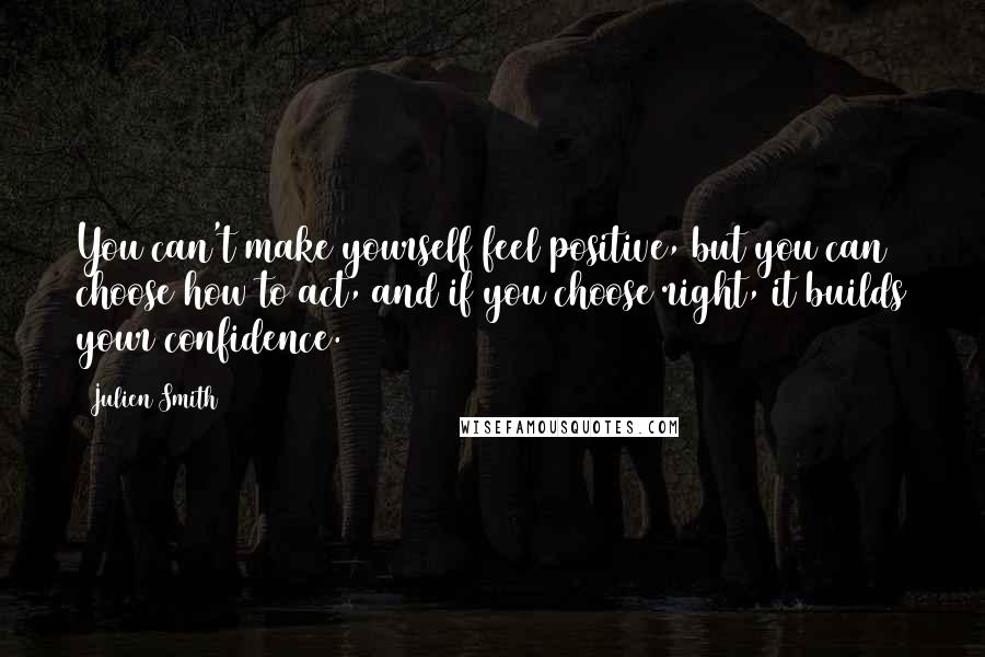 Julien Smith quotes: You can't make yourself feel positive, but you can choose how to act, and if you choose right, it builds your confidence.