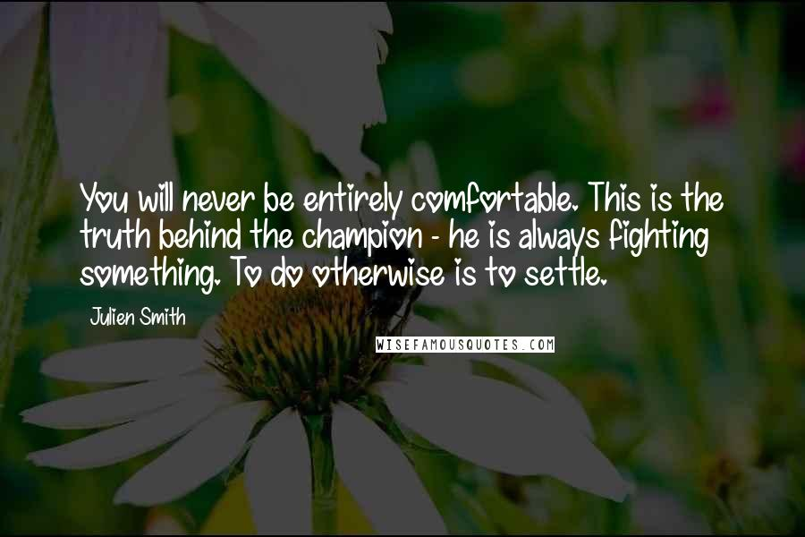 Julien Smith quotes: You will never be entirely comfortable. This is the truth behind the champion - he is always fighting something. To do otherwise is to settle.