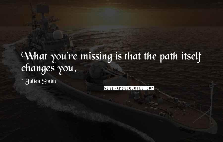Julien Smith quotes: What you're missing is that the path itself changes you.