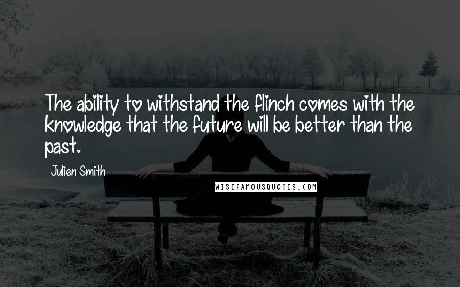 Julien Smith quotes: The ability to withstand the flinch comes with the knowledge that the future will be better than the past.