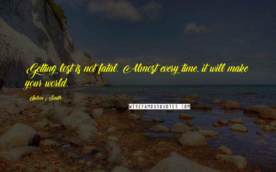 Julien Smith quotes: Getting lost is not fatal. Almost every time, it will make your world.