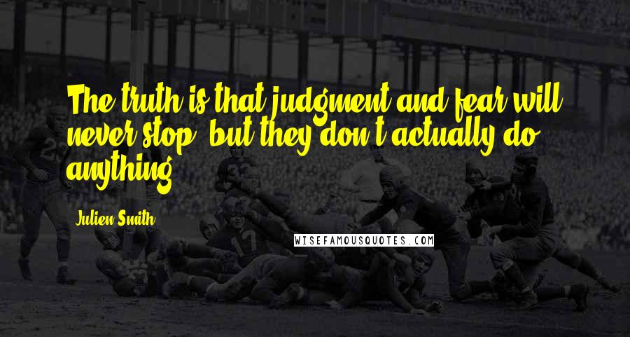 Julien Smith quotes: The truth is that judgment and fear will never stop, but they don't actually do anything.