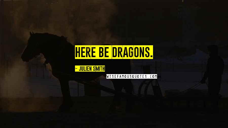 Julien Smith quotes: Here be dragons.