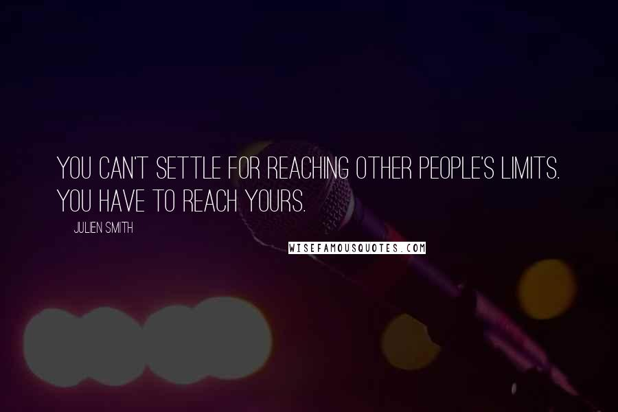 Julien Smith quotes: You can't settle for reaching other people's limits. You have to reach yours.