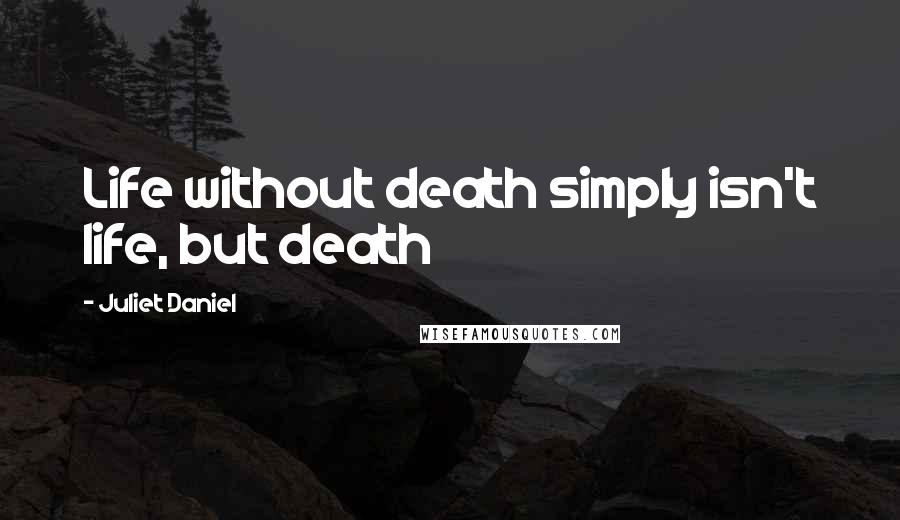 Juliet Daniel quotes: Life without death simply isn't life, but death