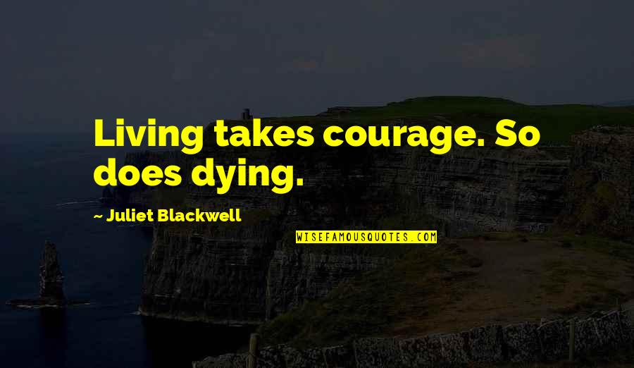 Juliet's Death Quotes By Juliet Blackwell: Living takes courage. So does dying.