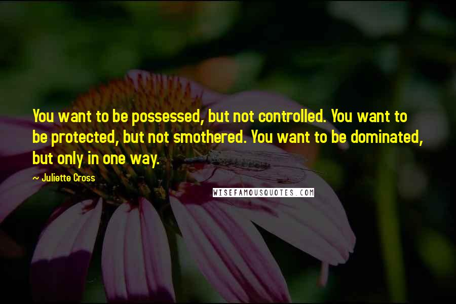Juliette Cross quotes: You want to be possessed, but not controlled. You want to be protected, but not smothered. You want to be dominated, but only in one way.