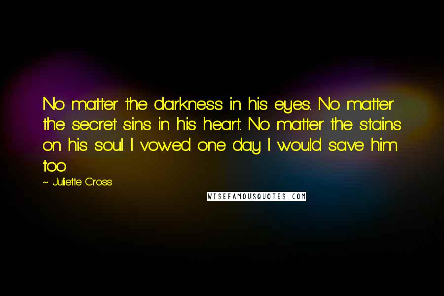 Juliette Cross quotes: No matter the darkness in his eyes. No matter the secret sins in his heart. No matter the stains on his soul. I vowed one day I would save him