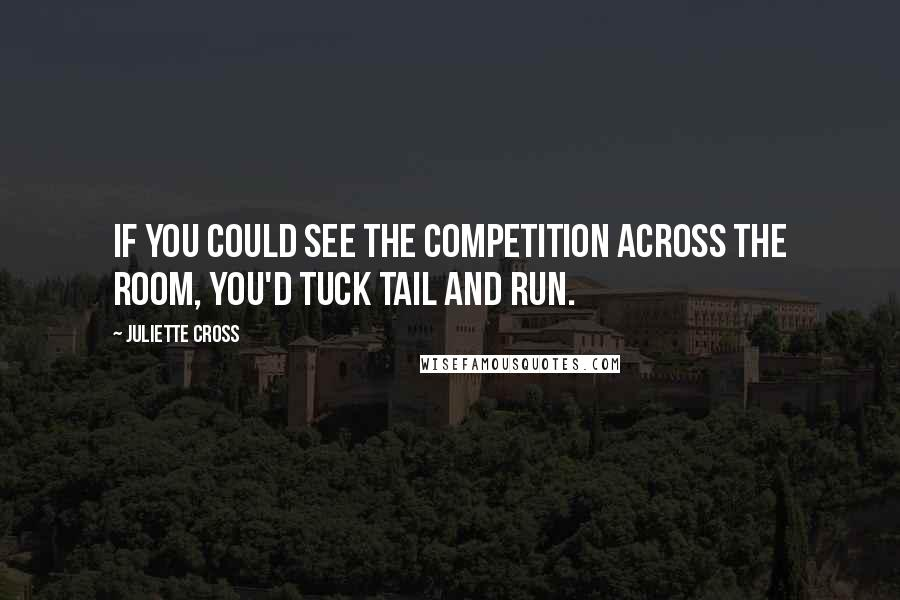 Juliette Cross quotes: If you could see the competition across the room, you'd tuck tail and run.