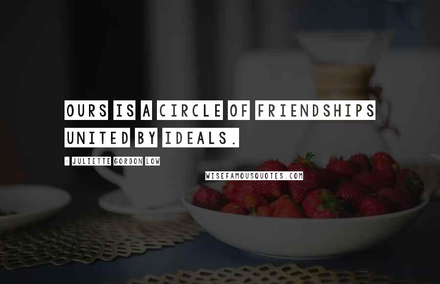 Juliette Gordon Low quotes: Ours is a circle of friendships united by ideals.