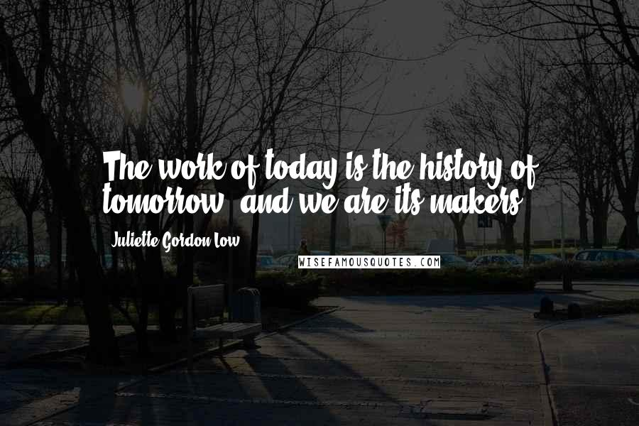 Juliette Gordon Low quotes: The work of today is the history of tomorrow, and we are its makers.
