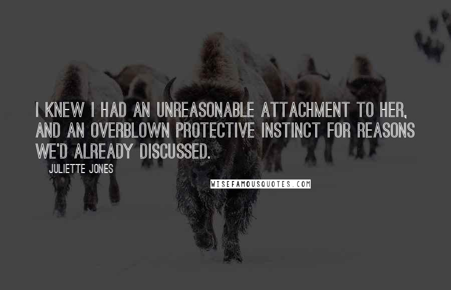 Juliette Jones quotes: I knew I had an unreasonable attachment to her, and an overblown protective instinct for reasons we'd already discussed.