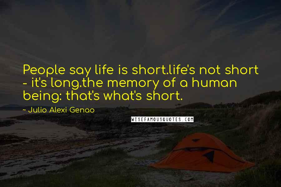 Julio Alexi Genao quotes: People say life is short.life's not short - it's long.the memory of a human being: that's what's short.