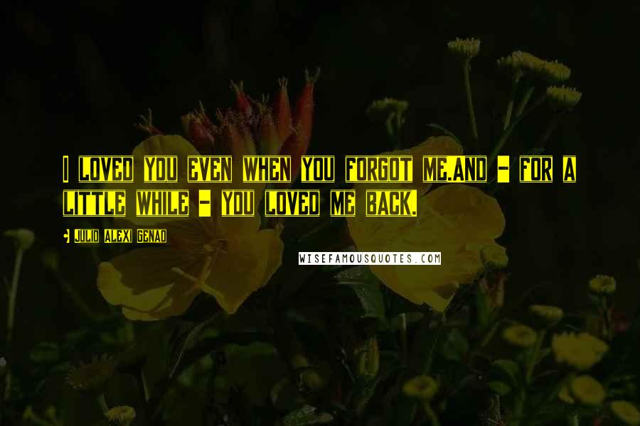 Julio Alexi Genao quotes: I loved you even when you forgot me.And - for a little while - you loved me back.