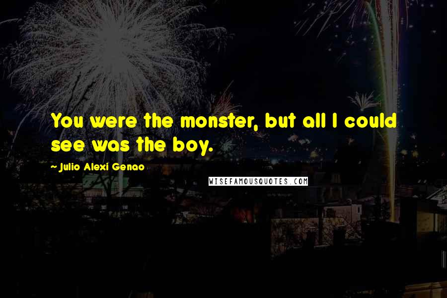 Julio Alexi Genao quotes: You were the monster, but all I could see was the boy.