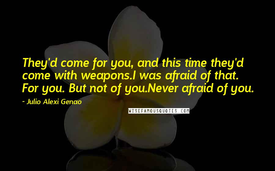 Julio Alexi Genao quotes: They'd come for you, and this time they'd come with weapons.I was afraid of that. For you. But not of you.Never afraid of you.