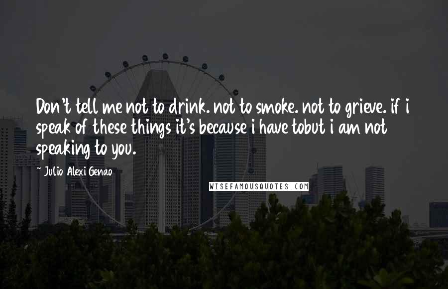 Julio Alexi Genao quotes: Don't tell me not to drink. not to smoke. not to grieve. if i speak of these things it's because i have tobut i am not speaking to you.