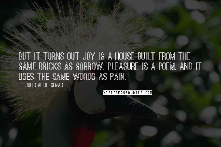 Julio Alexi Genao quotes: But it turns out Joy is a house built from the same bricks as Sorrow. Pleasure is a poem, and it uses the same words as Pain.