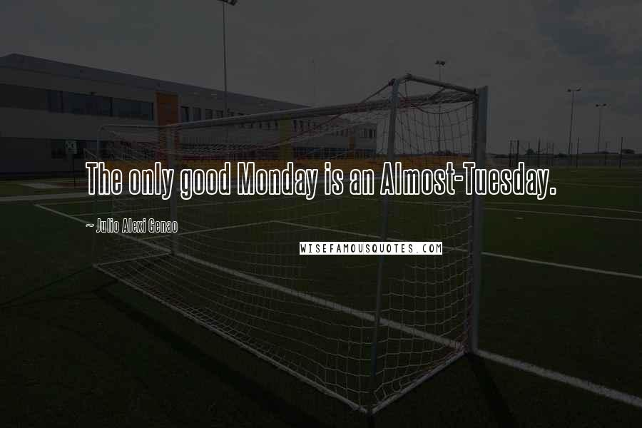 Julio Alexi Genao quotes: The only good Monday is an Almost-Tuesday.