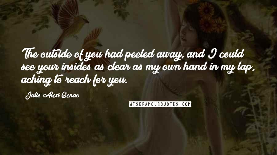 Julio Alexi Genao quotes: The outside of you had peeled away, and I could see your insides as clear as my own hand in my lap, aching to reach for you.