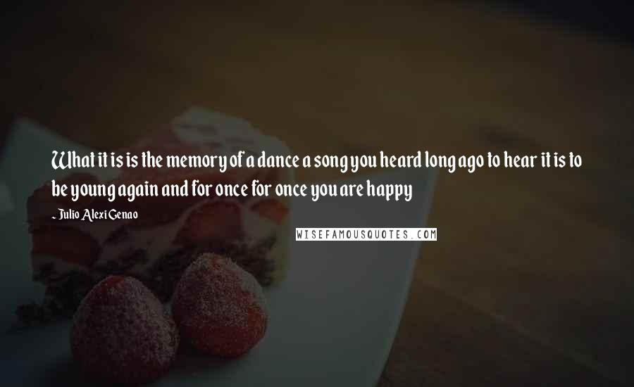 Julio Alexi Genao quotes: What it is is the memory of a dance a song you heard long ago to hear it is to be young again and for once for once you are