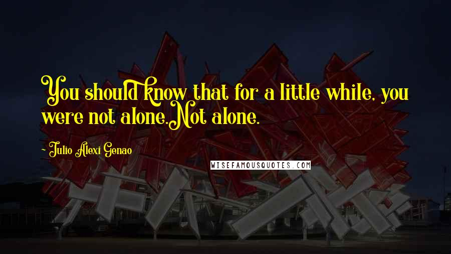 Julio Alexi Genao quotes: You should know that for a little while, you were not alone.Not alone.