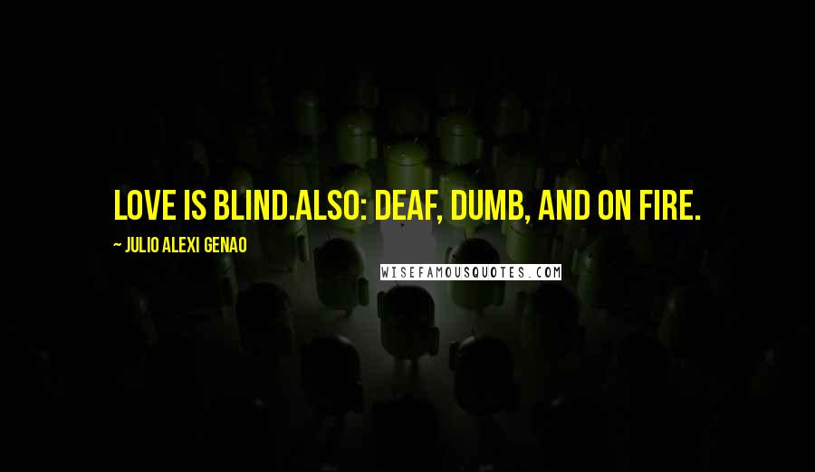 Julio Alexi Genao quotes: Love is blind.Also: deaf, dumb, and on fire.