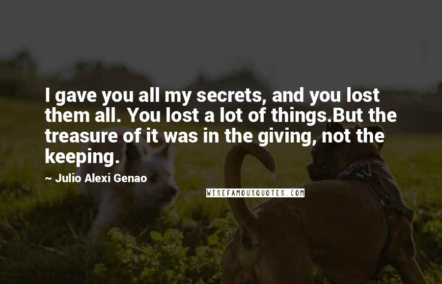 Julio Alexi Genao quotes: I gave you all my secrets, and you lost them all. You lost a lot of things.But the treasure of it was in the giving, not the keeping.