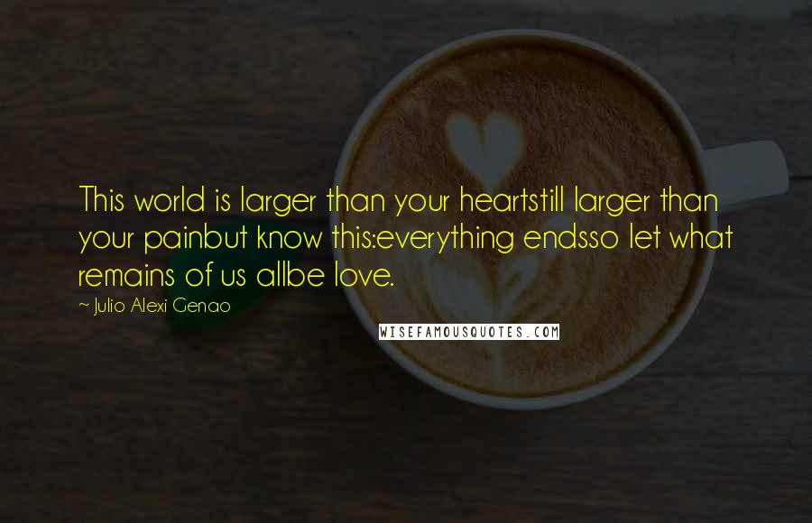Julio Alexi Genao quotes: This world is larger than your heartstill larger than your painbut know this:everything endsso let what remains of us allbe love.