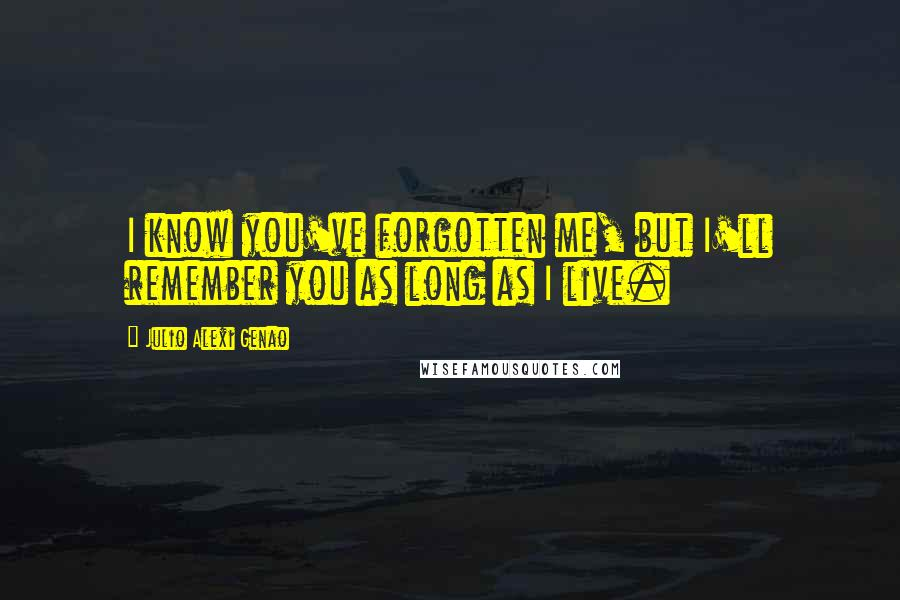 Julio Alexi Genao quotes: I know you've forgotten me, but I'll remember you as long as I live.