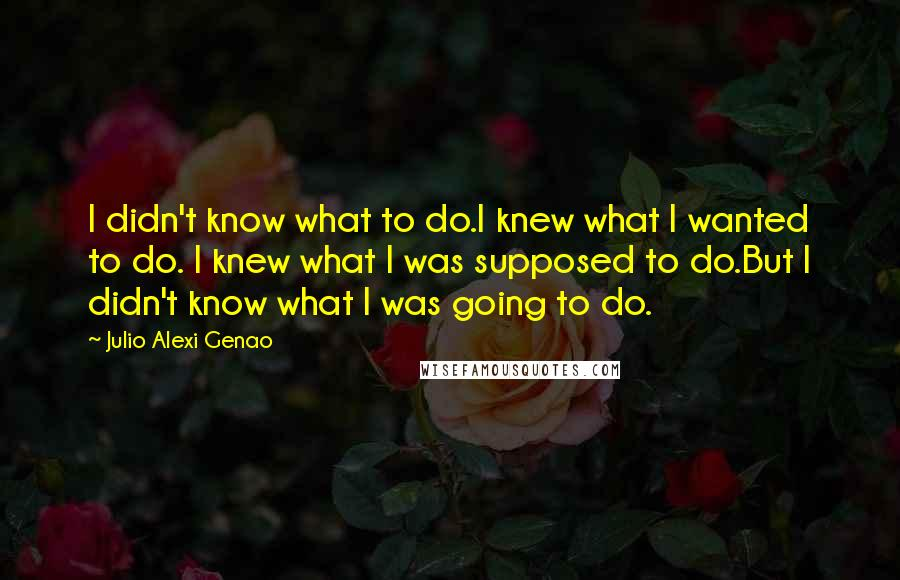 Julio Alexi Genao quotes: I didn't know what to do.I knew what I wanted to do. I knew what I was supposed to do.But I didn't know what I was going to do.