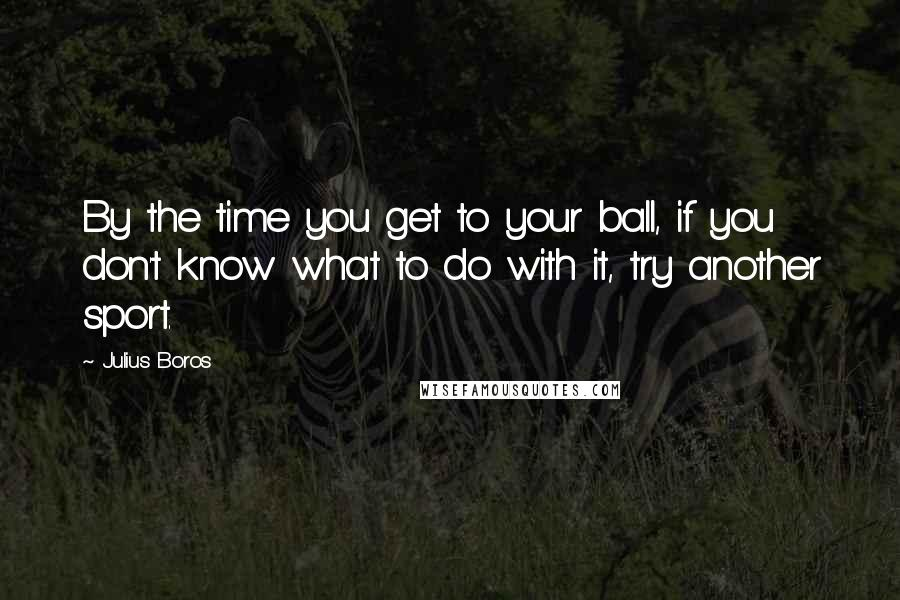 Julius Boros quotes: By the time you get to your ball, if you don't know what to do with it, try another sport.