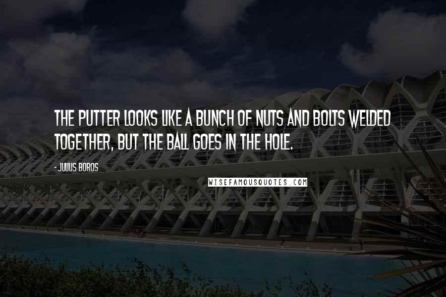 Julius Boros quotes: The putter looks like a bunch of nuts and bolts welded together, but the ball goes in the hole.