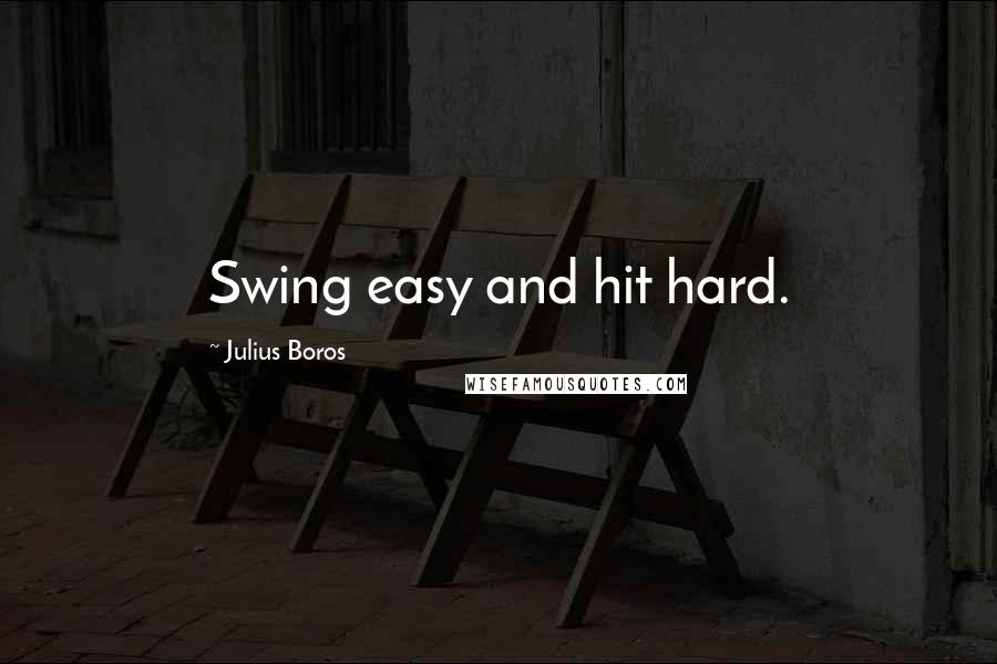 Julius Boros quotes: Swing easy and hit hard.